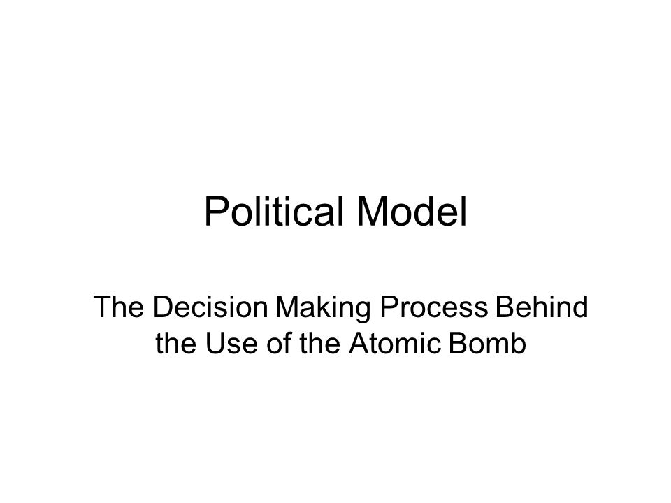 Political Model The Decision Making Process Behind the Use of the Atomic Bomb