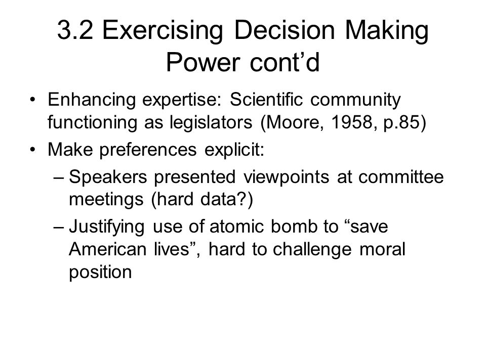 3.2 Exercising Decision Making Power cont'd Enhancing expertise: Scientific community functioning as legislators (Moore, 1958, p.85) Make preferences explicit: –Speakers presented viewpoints at committee meetings (hard data ) –Justifying use of atomic bomb to save American lives , hard to challenge moral position