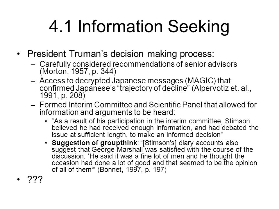 4.1 Information Seeking President Truman's decision making process: –Carefully considered recommendations of senior advisors (Morton, 1957, p.