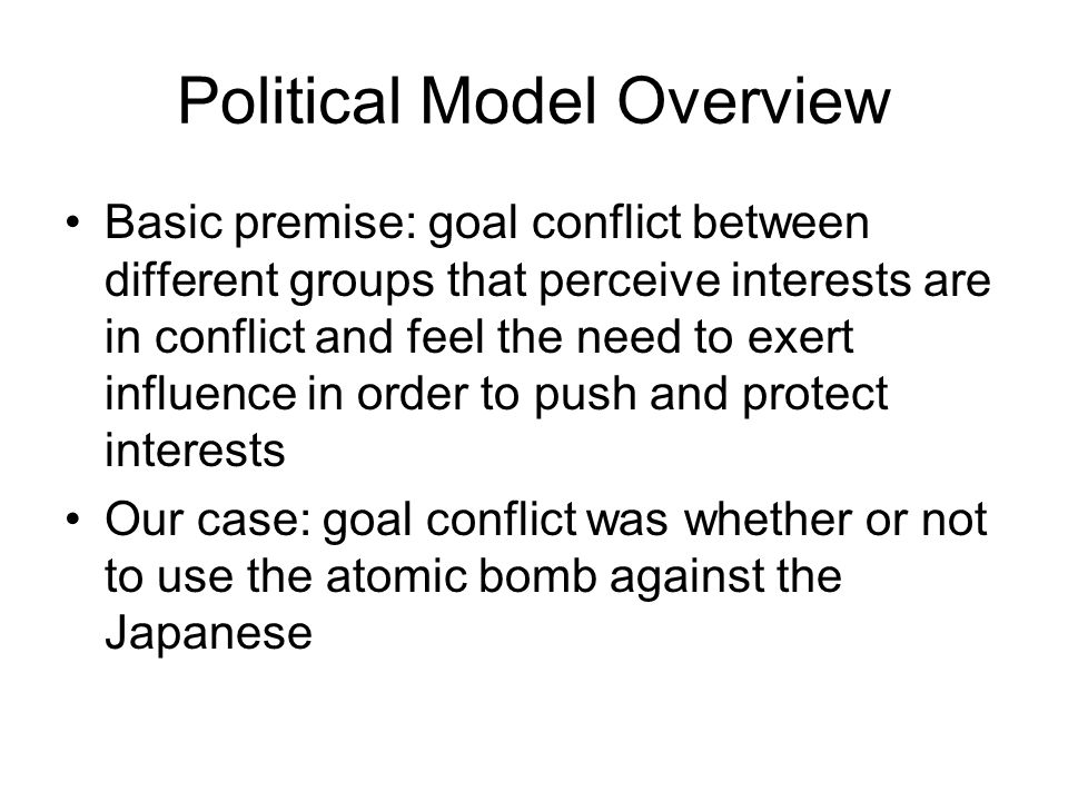 Political Model Overview Basic premise: goal conflict between different groups that perceive interests are in conflict and feel the need to exert influence in order to push and protect interests Our case: goal conflict was whether or not to use the atomic bomb against the Japanese