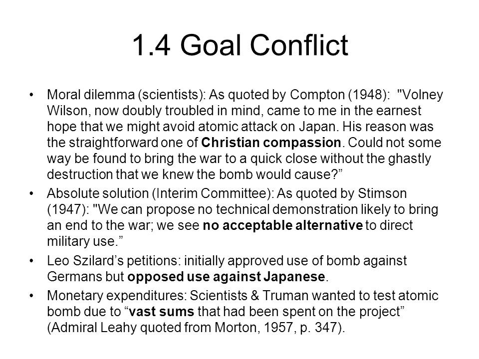 1.4 Goal Conflict cont'd Groves' desire for triumph: If Groves, who was exceeding ambitious, could not reach the top of the army bureaucracy through combat troops, he was determined to get there by winning the war with the atomic bomb (Goldberg, 1995, p.