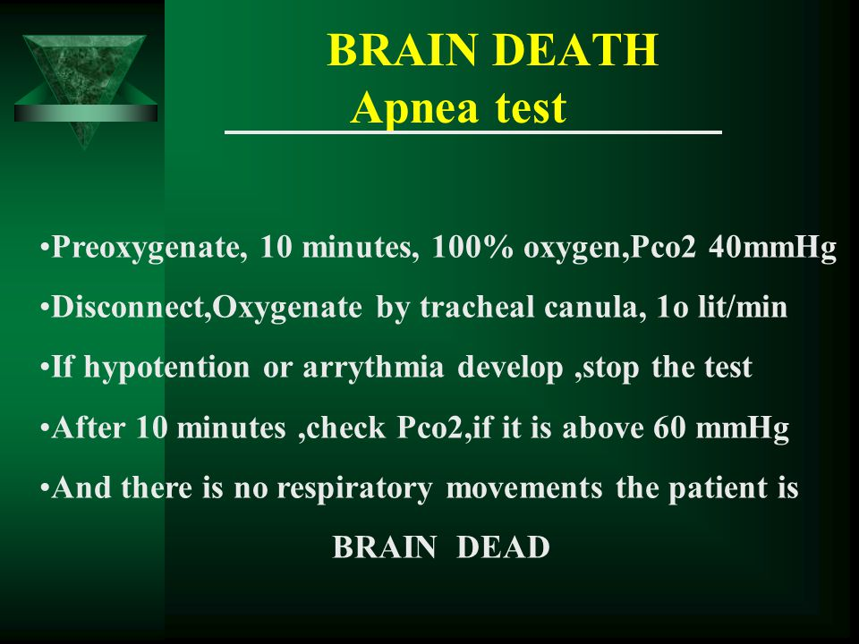 BRAIN DEATH Apnea test Preoxygenate, 10 minutes, 100% oxygen,Pco2 40mmHg Disconnect,Oxygenate by tracheal canula, 1o lit/min If hypotention or arrythmia develop,stop the test After 10 minutes,check Pco2,if it is above 60 mmHg And there is no respiratory movements the patient is BRAIN DEAD