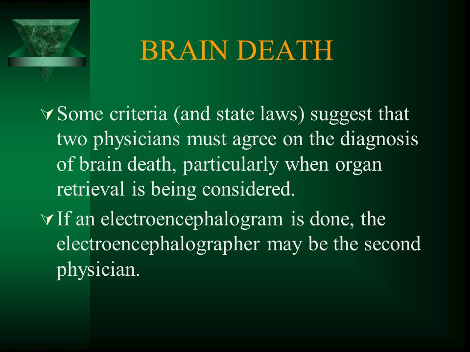 BRAIN DEATH  Some criteria (and state laws) suggest that two physicians must agree on the diagnosis of brain death, particularly when organ retrieval is being considered.