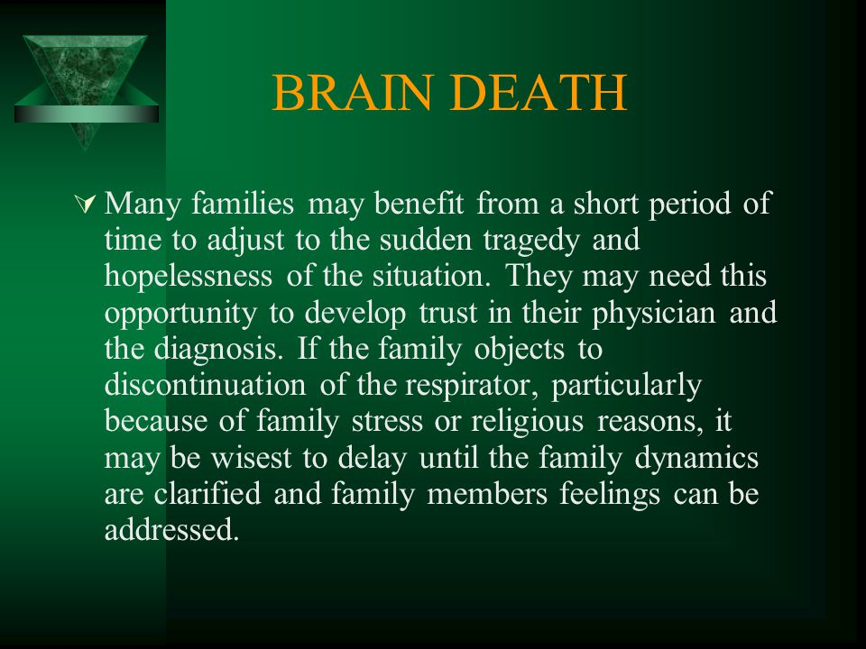 BRAIN DEATH  Many families may benefit from a short period of time to adjust to the sudden tragedy and hopelessness of the situation.