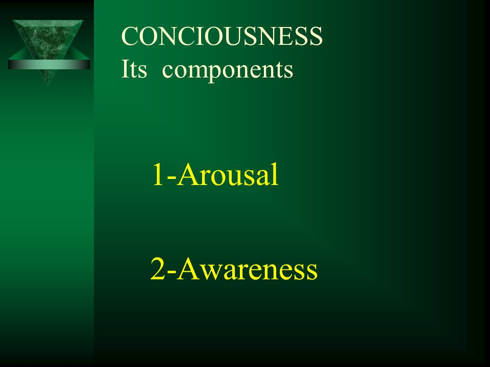 CONCIOUSNESS Its components 1-Arousal 2-Awareness