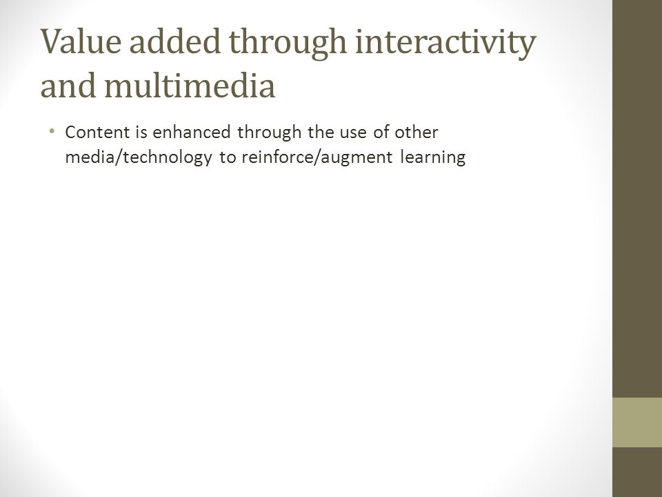 Value added through interactivity and multimedia Content is enhanced through the use of other media/technology to reinforce/augment learning