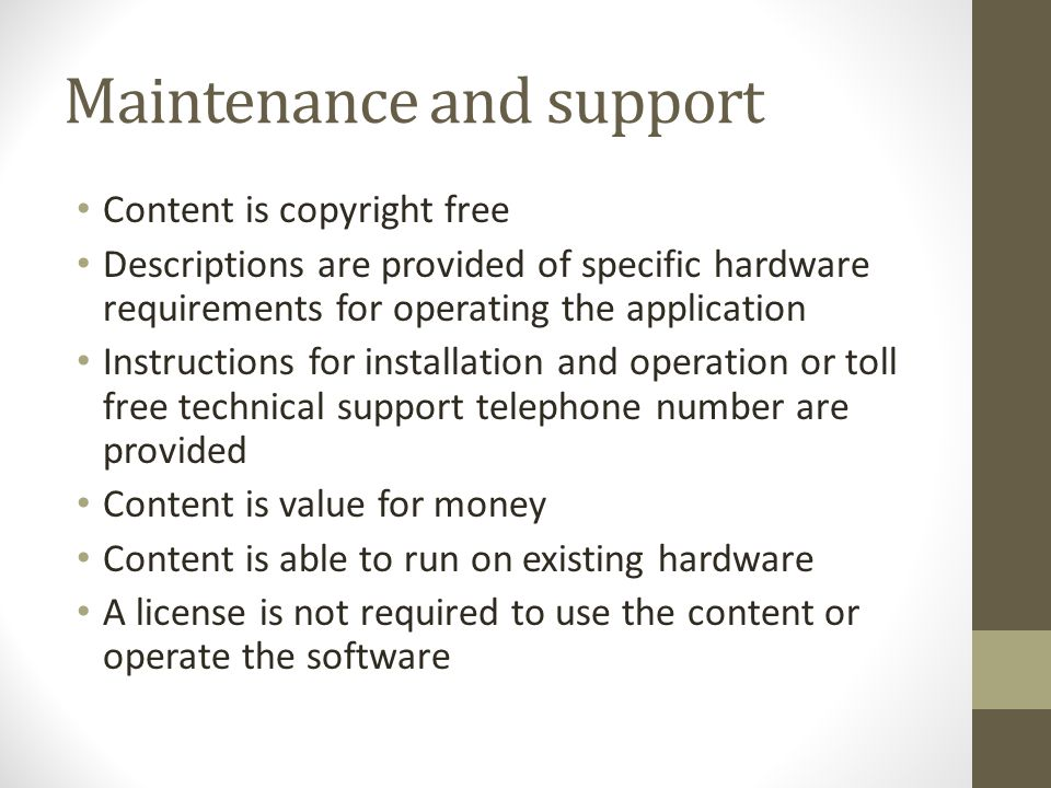 Maintenance and support Content is copyright free Descriptions are provided of specific hardware requirements for operating the application Instructions for installation and operation or toll free technical support telephone number are provided Content is value for money Content is able to run on existing hardware A license is not required to use the content or operate the software