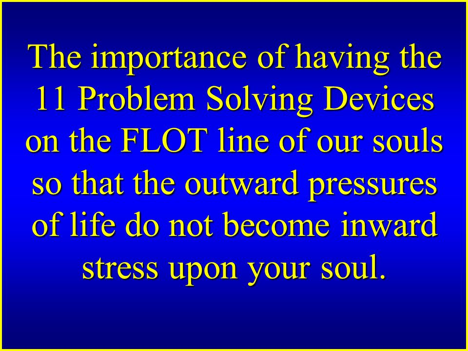 The importance of having the 11 Problem Solving Devices on the FLOT line of our souls so that the outward pressures of life do not become inward stress upon your soul.