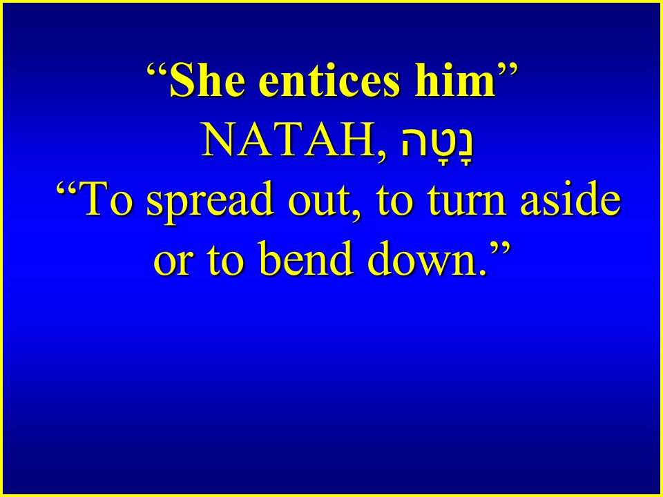 She entices him NATAH, נָטָה To spread out, to turn aside or to bend down.