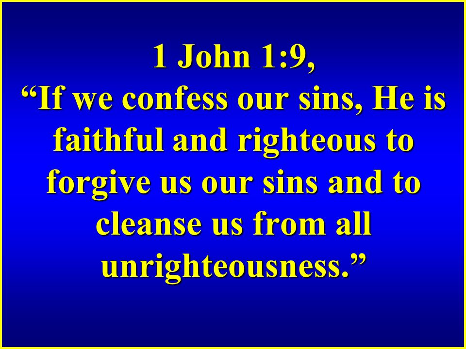 1 John 1:9, If we confess our sins, He is faithful and righteous to forgive us our sins and to cleanse us from all unrighteousness.