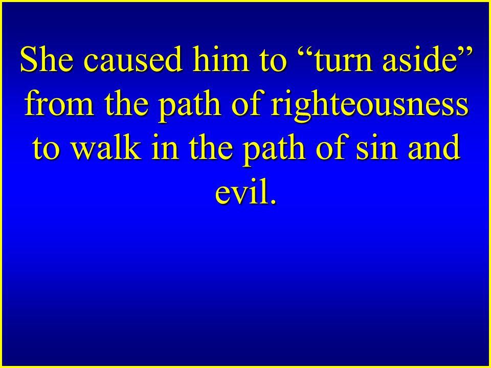 She caused him to turn aside from the path of righteousness to walk in the path of sin and evil.