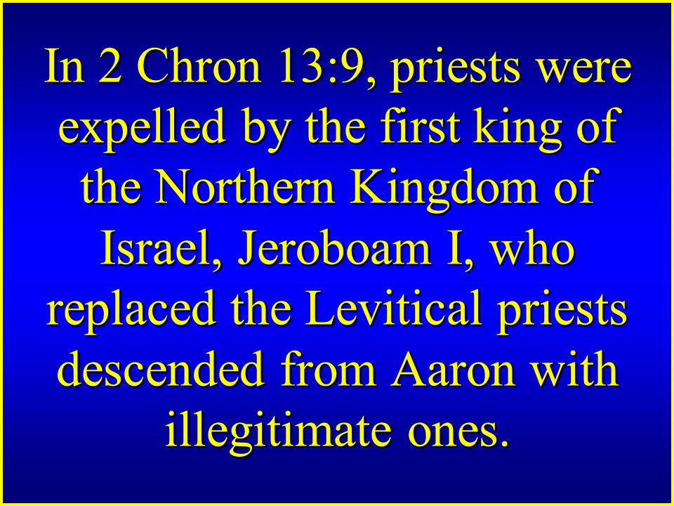 In 2 Chron 13:9, priests were expelled by the first king of the Northern Kingdom of Israel, Jeroboam I, who replaced the Levitical priests descended from Aaron with illegitimate ones.