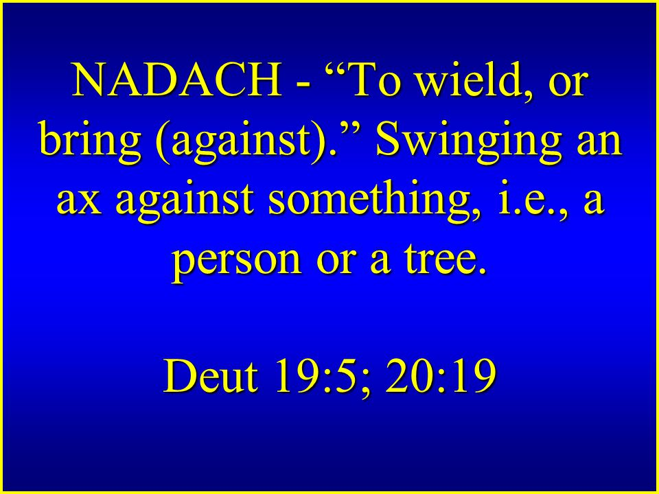 NADACH - To wield, or bring (against). Swinging an ax against something, i.e., a person or a tree.