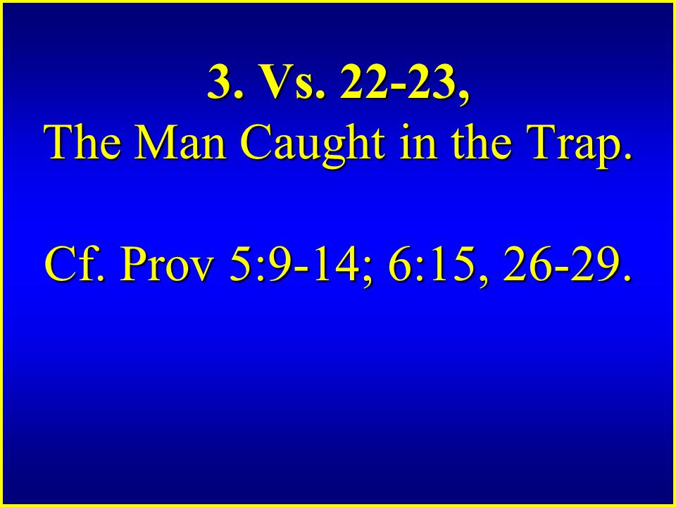 3. Vs. 22-23, The Man Caught in the Trap. Cf. Prov 5:9-14; 6:15, 26-29.
