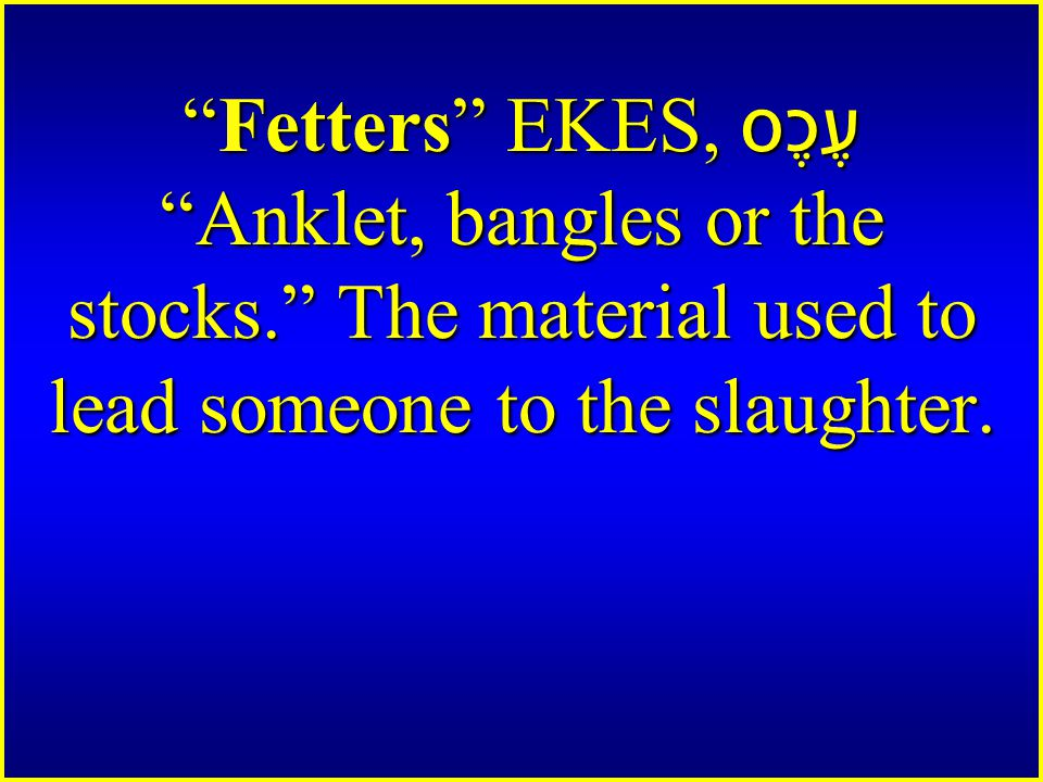 Fetters EKES, עֶכֶס Anklet, bangles or the stocks. The material used to lead someone to the slaughter.