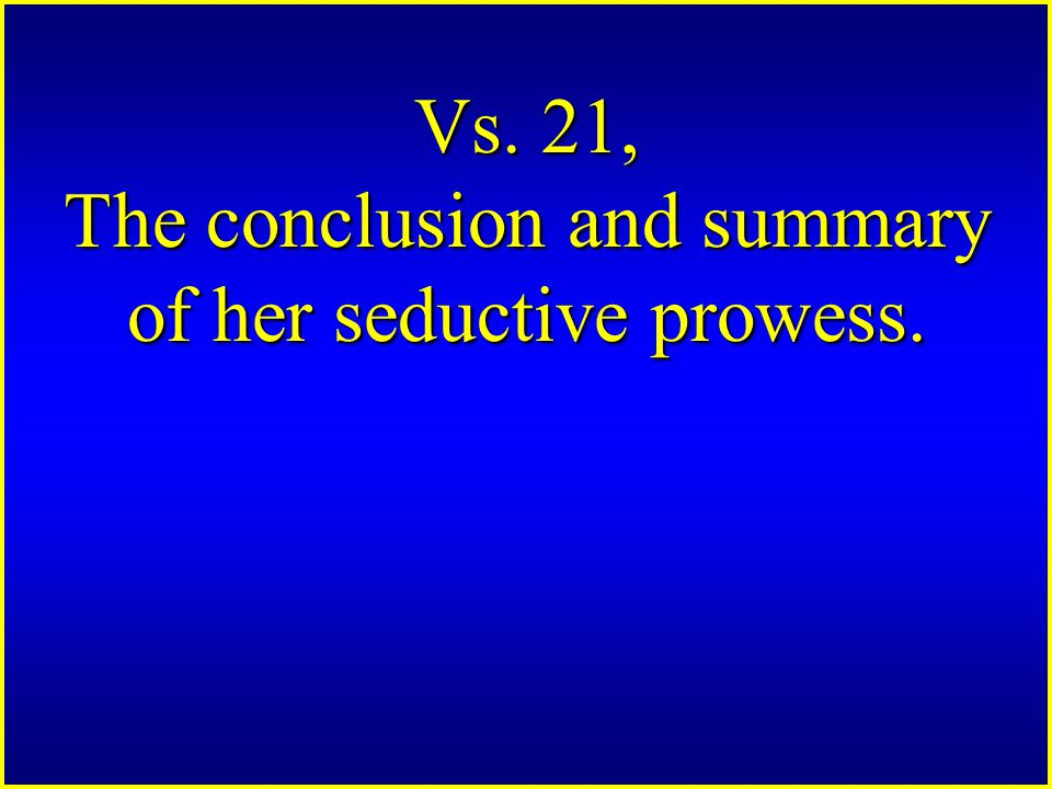 Vs. 21, The conclusion and summary of her seductive prowess.