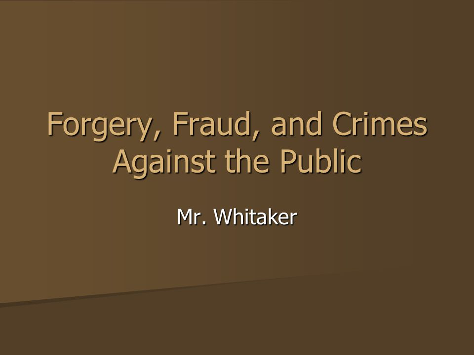 Forgery, Fraud, and Crimes Against the Public Mr. Whitaker