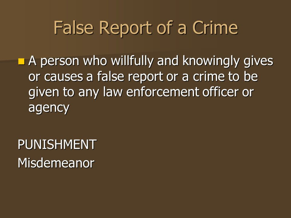 False Report of a Crime A person who willfully and knowingly gives or causes a false report or a crime to be given to any law enforcement officer or a