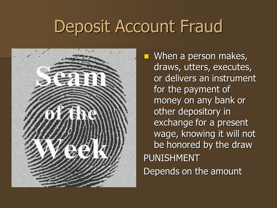 Deposit Account Fraud When a person makes, draws, utters, executes, or delivers an instrument for the payment of money on any bank or other depository