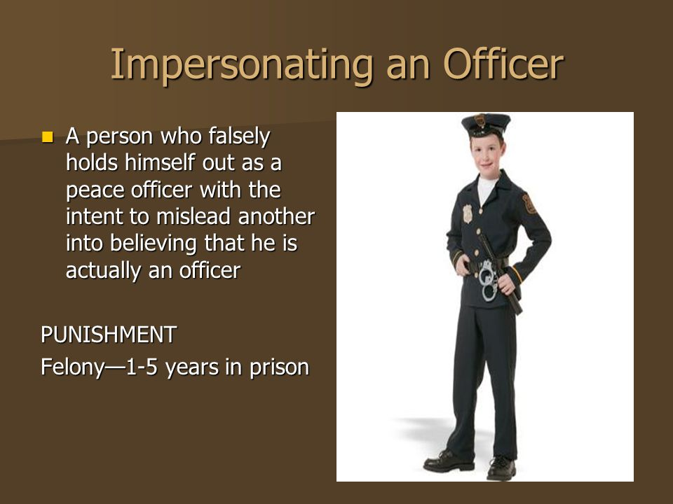 Impersonating an Officer A person who falsely holds himself out as a peace officer with the intent to mislead another into believing that he is actual