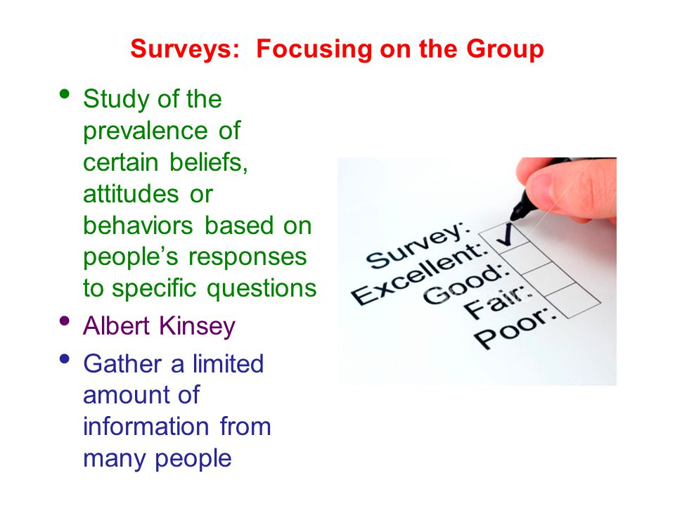 Surveys: Focusing on the Group Study of the prevalence of certain beliefs, attitudes or behaviors based on people's responses to specific questions Albert Kinsey Gather a limited amount of information from many people