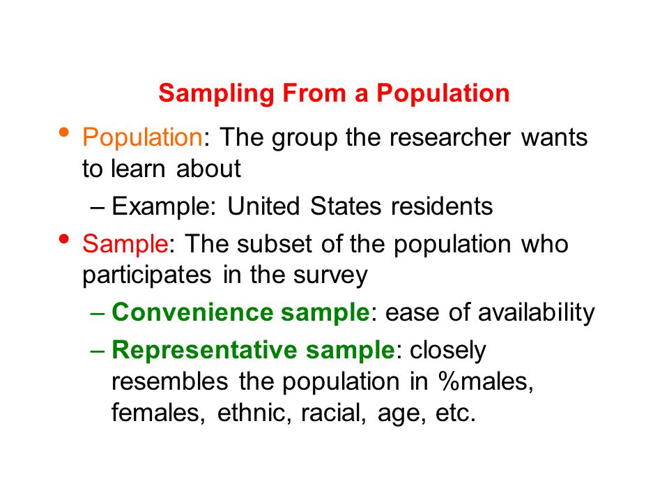 Sampling From a Population Population: The group the researcher wants to learn about –Example: United States residents Sample: The subset of the population who participates in the survey –Convenience sample: ease of availability –Representative sample: closely resembles the population in %males, females, ethnic, racial, age, etc.