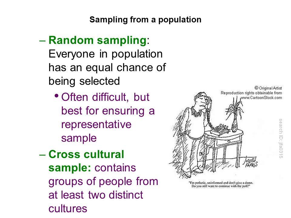 Sampling from a population –Random sampling: Everyone in population has an equal chance of being selected Often difficult, but best for ensuring a representative sample –Cross cultural sample: contains groups of people from at least two distinct cultures