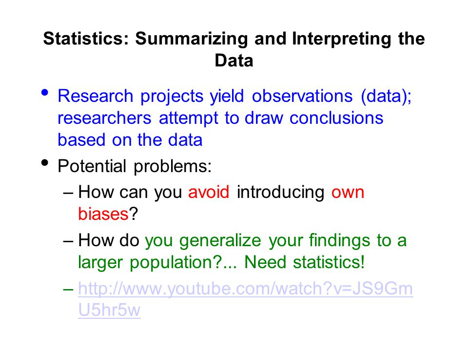 Statistics: Summarizing and Interpreting the Data Research projects yield observations (data); researchers attempt to draw conclusions based on the data Potential problems: –How can you avoid introducing own biases.