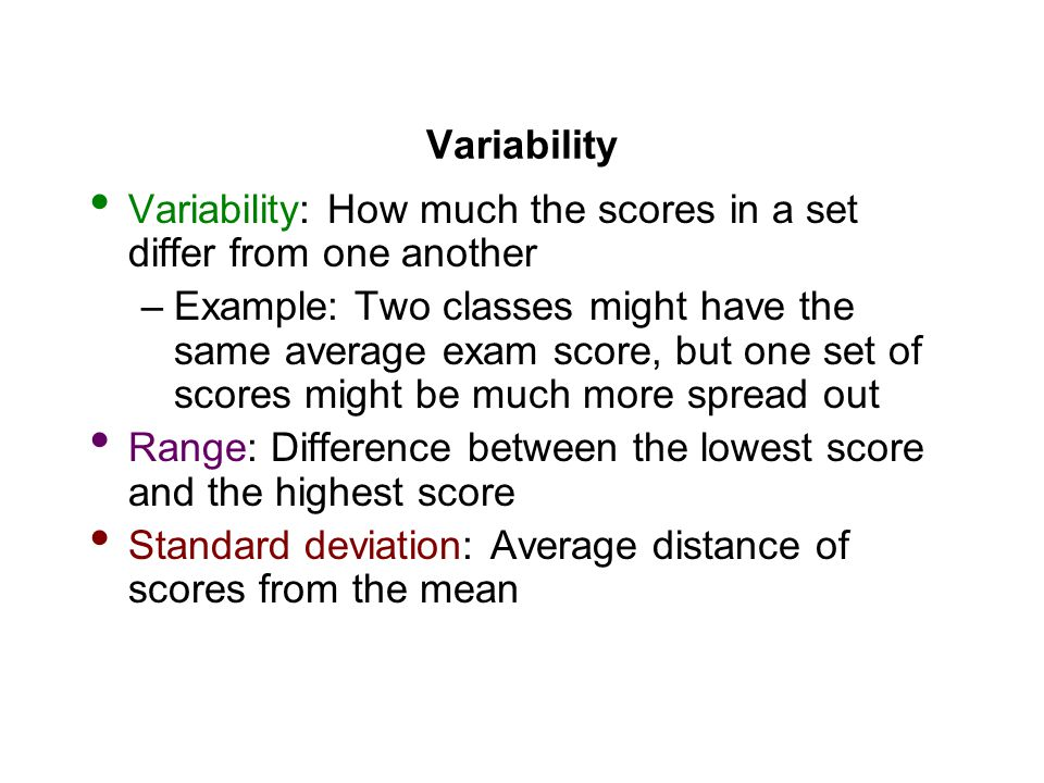 Variability Variability: How much the scores in a set differ from one another –Example: Two classes might have the same average exam score, but one set of scores might be much more spread out Range: Difference between the lowest score and the highest score Standard deviation: Average distance of scores from the mean