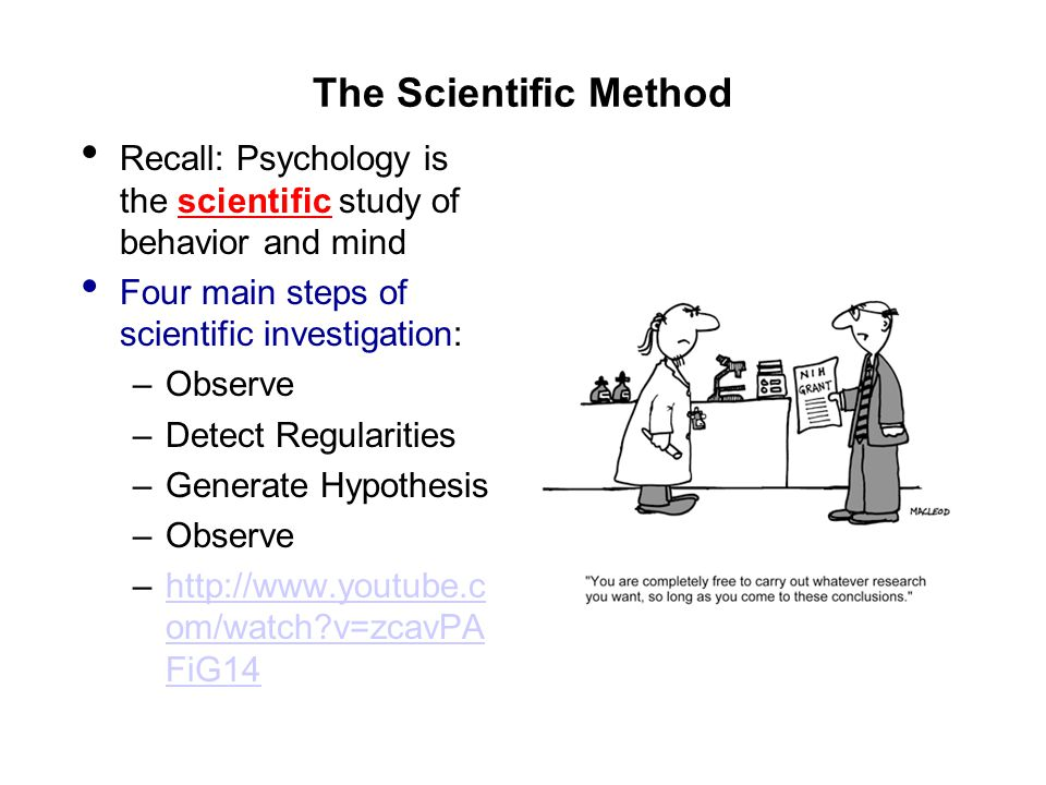 The Scientific Method Recall: Psychology is the scientific study of behavior and mind Four main steps of scientific investigation: –Observe –Detect Regularities –Generate Hypothesis –Observe –http://www.youtube.c om/watch v=zcavPA FiG14http://www.youtube.c om/watch v=zcavPA FiG14