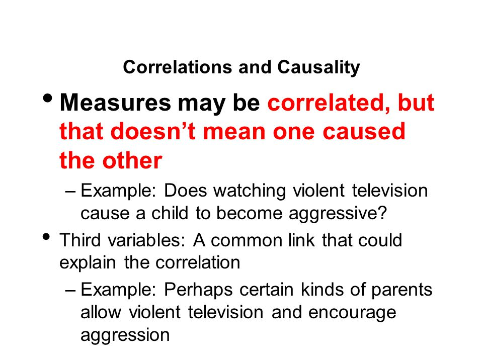Correlations and Causality Measures may be correlated, but that doesn't mean one caused the other –Example: Does watching violent television cause a child to become aggressive.