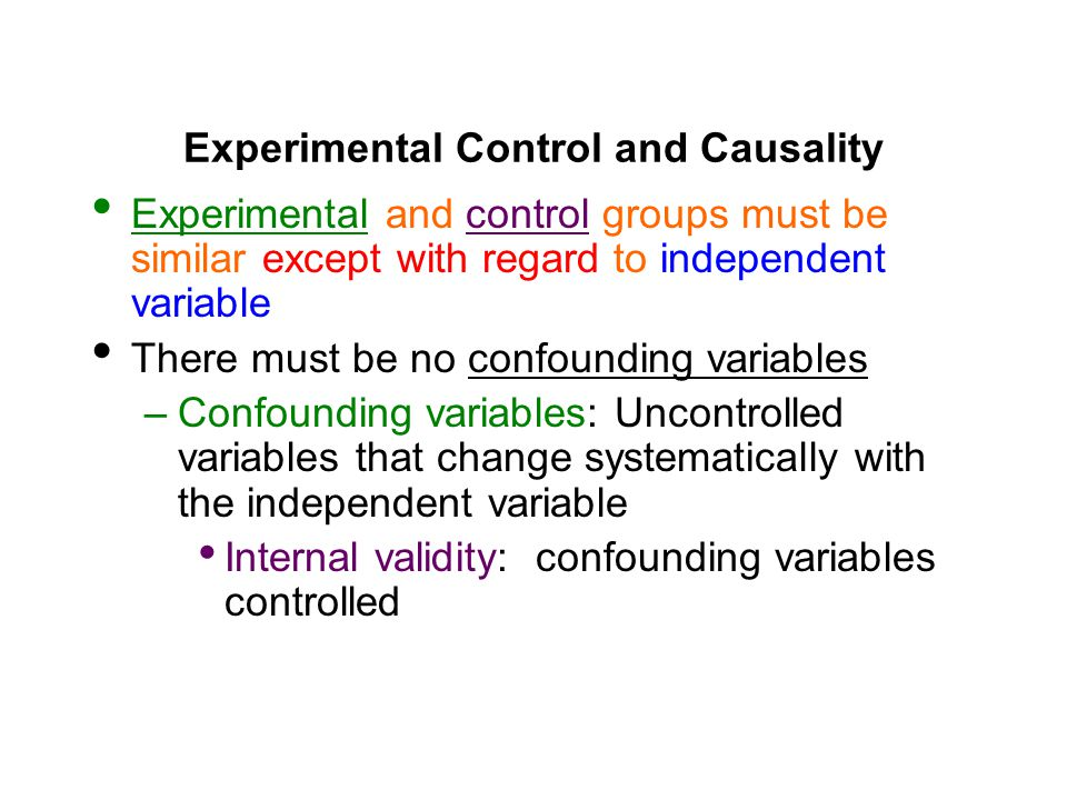 Experimental Control and Causality Experimental and control groups must be similar except with regard to independent variable There must be no confounding variables –Confounding variables: Uncontrolled variables that change systematically with the independent variable Internal validity: confounding variables controlled
