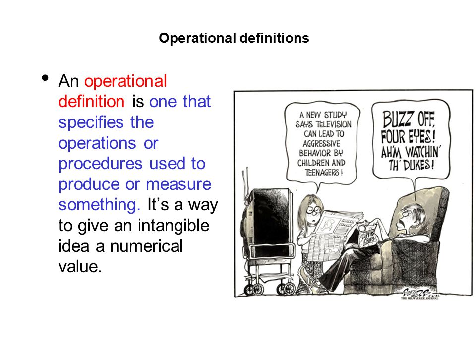 Operational definitions An operational definition is one that specifies the operations or procedures used to produce or measure something.