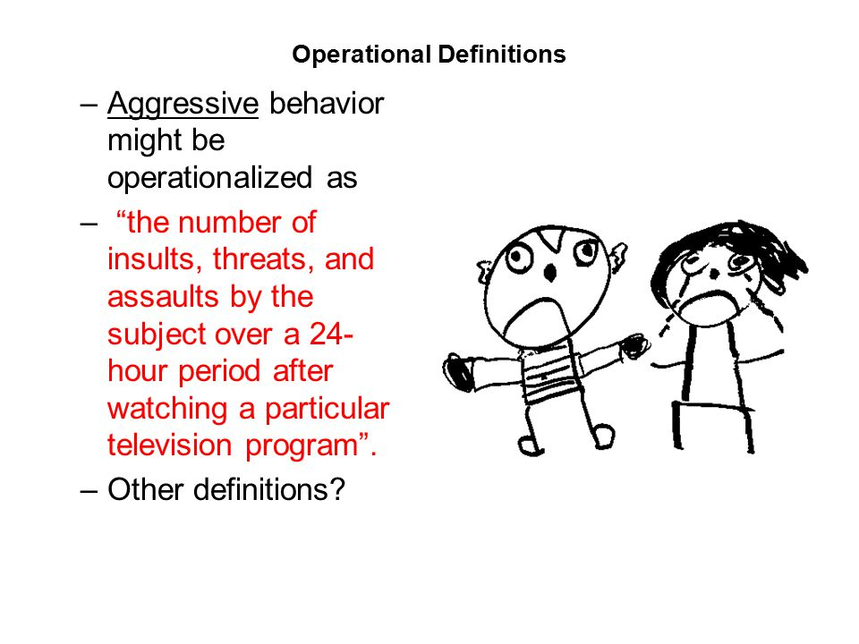 Operational Definitions –Aggressive behavior might be operationalized as – the number of insults, threats, and assaults by the subject over a 24- hour period after watching a particular television program .