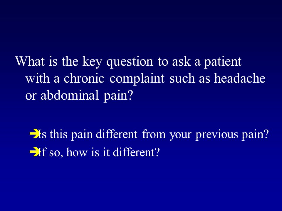 What is the key question to ask a patient with a chronic complaint such as headache or abdominal pain?  Is this pain different from your previous pai