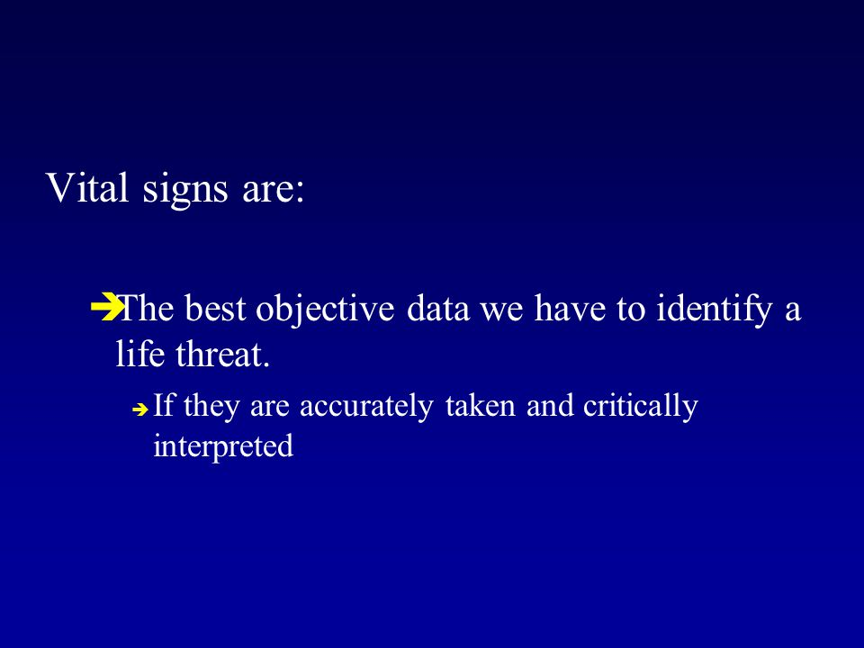 Vital signs are:  The best objective data we have to identify a life threat.  If they are accurately taken and critically interpreted