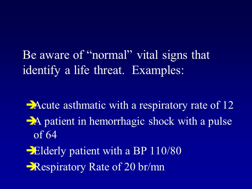 """Be aware of """"normal"""" vital signs that identify a life threat. Examples:  Acute asthmatic with a respiratory rate of 12  A patient in hemorrhagic sho"""