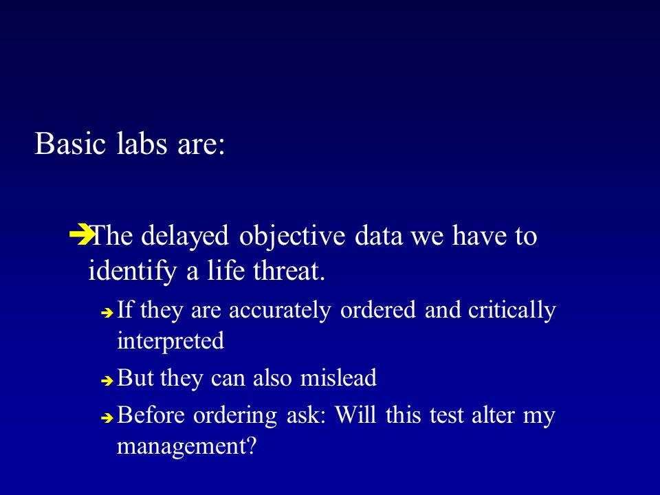 Basic labs are:  The delayed objective data we have to identify a life threat.  If they are accurately ordered and critically interpreted  But they