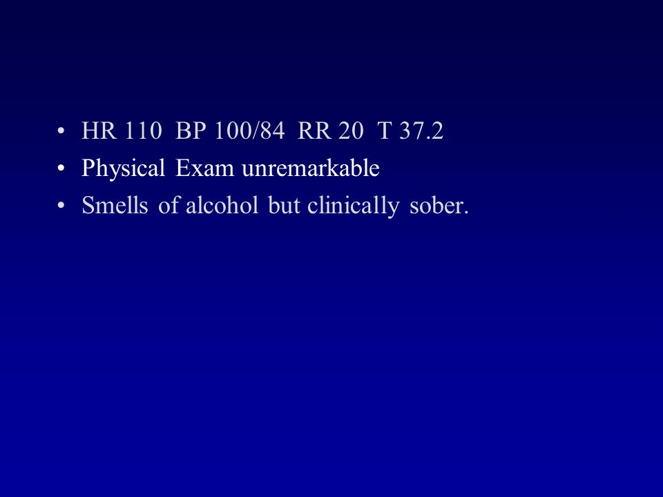 HR 110 BP 100/84 RR 20 T 37.2 Physical Exam unremarkable Smells of alcohol but clinically sober.