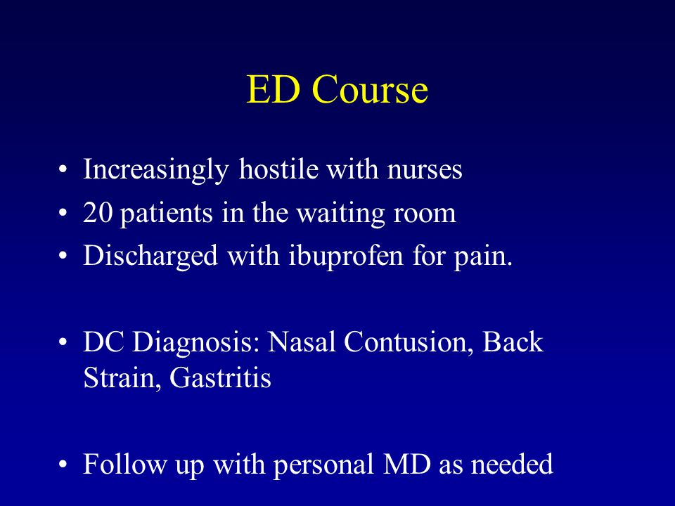 ED Course Increasingly hostile with nurses 20 patients in the waiting room Discharged with ibuprofen for pain. DC Diagnosis: Nasal Contusion, Back Str