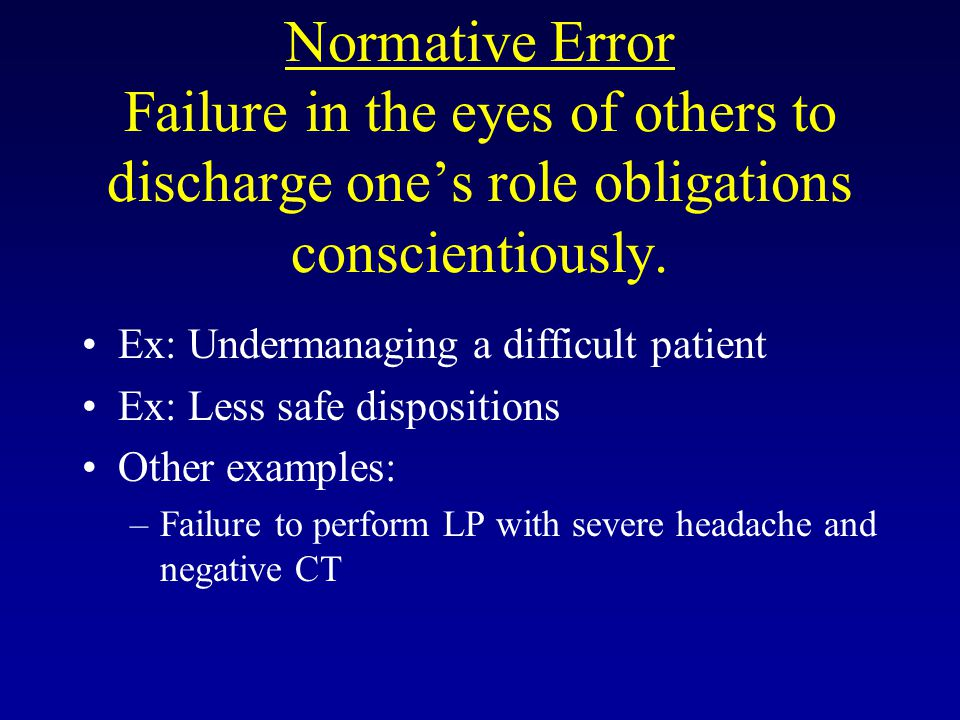 Normative Error Failure in the eyes of others to discharge one's role obligations conscientiously. Ex: Undermanaging a difficult patient Ex: Less safe