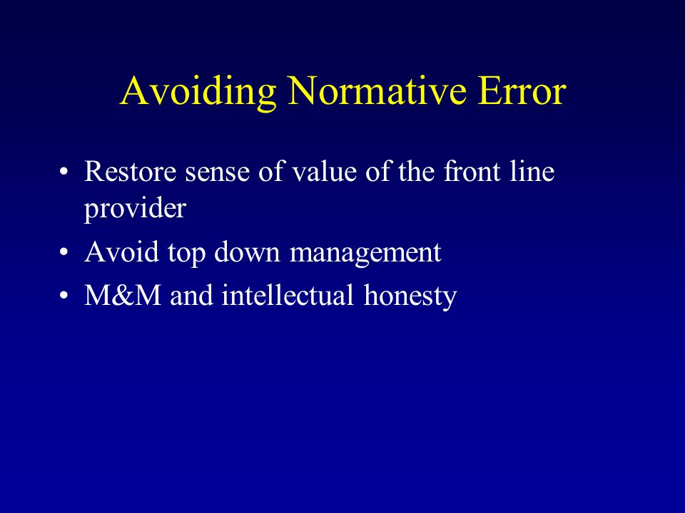 Avoiding Normative Error Restore sense of value of the front line provider Avoid top down management M&M and intellectual honesty