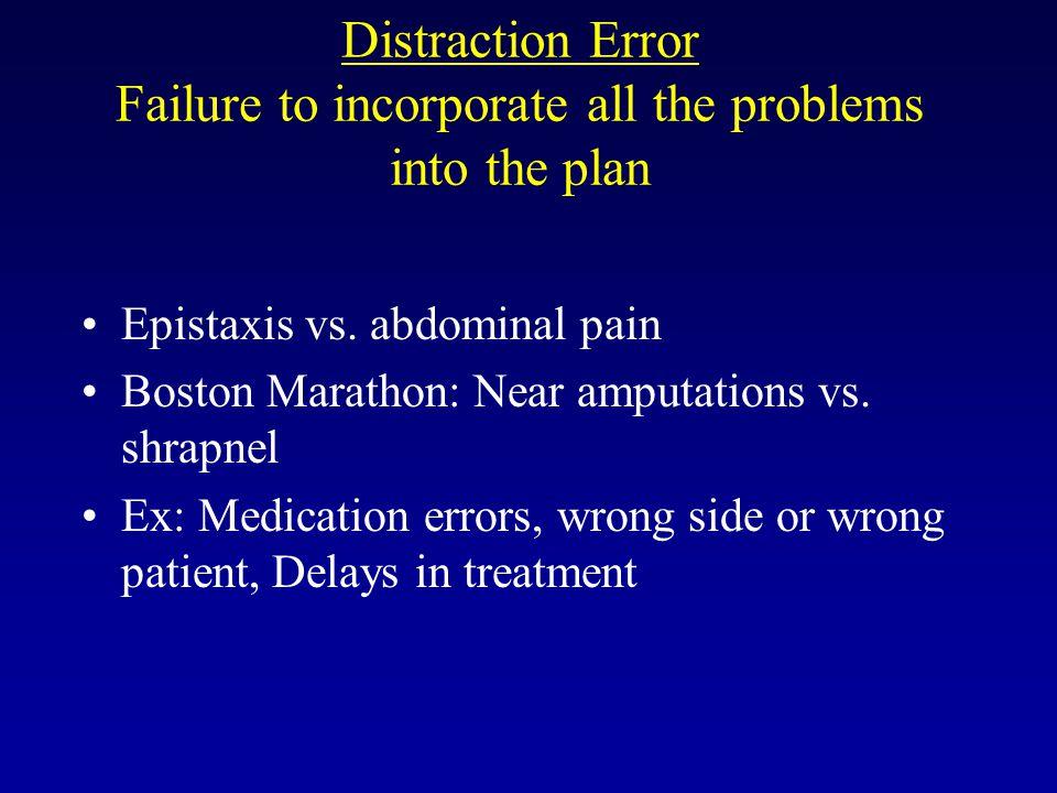 Distraction Error Failure to incorporate all the problems into the plan Epistaxis vs. abdominal pain Boston Marathon: Near amputations vs. shrapnel Ex