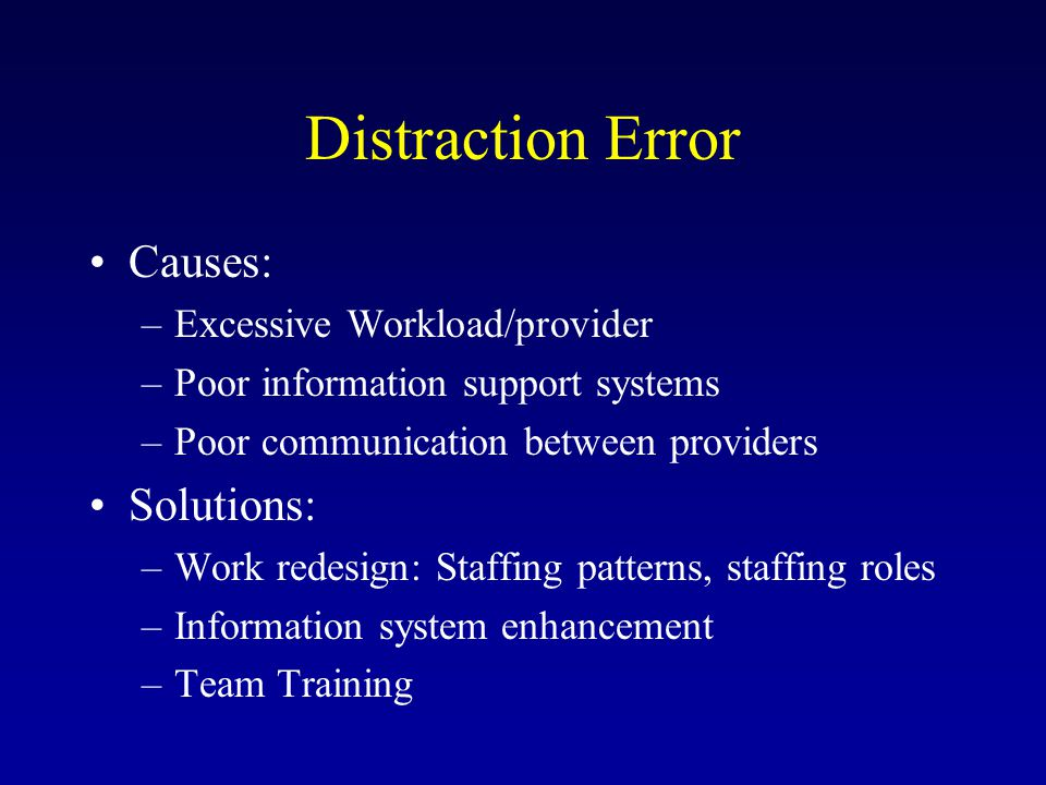 Distraction Error Causes: –Excessive Workload/provider –Poor information support systems –Poor communication between providers Solutions: –Work redesign: Staffing patterns, staffing roles –Information system enhancement –Team Training