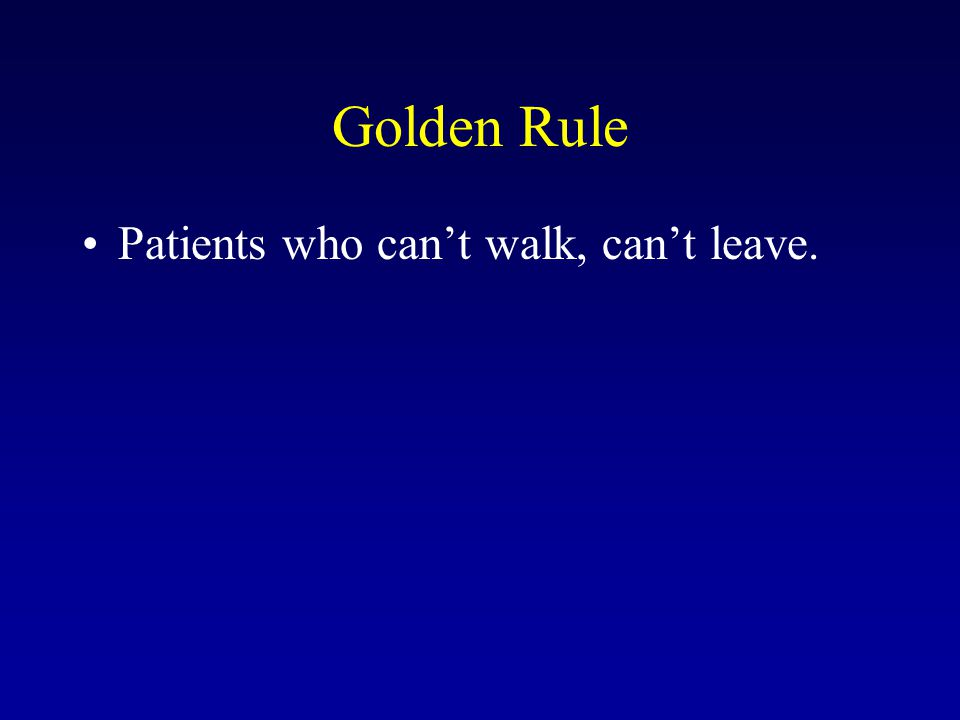 Golden Rule Patients who can't walk, can't leave.