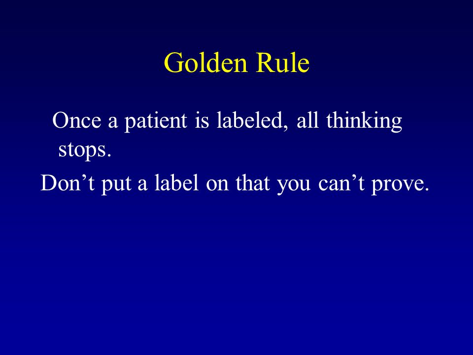Golden Rule Once a patient is labeled, all thinking stops.