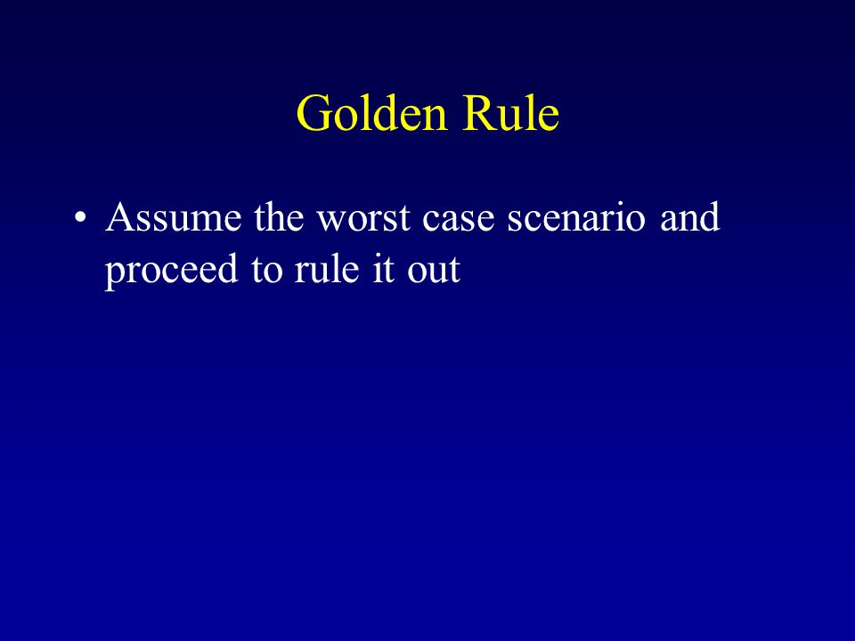 Golden Rule Assume the worst case scenario and proceed to rule it out