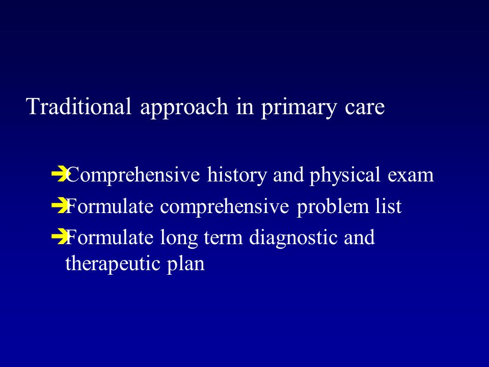 Traditional approach in primary care  Comprehensive history and physical exam  Formulate comprehensive problem list  Formulate long term diagnostic and therapeutic plan