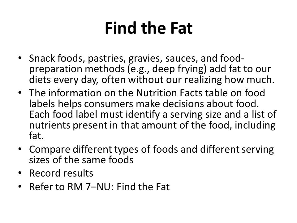 Find the Fat Snack foods, pastries, gravies, sauces, and food- preparation methods (e.g., deep frying) add fat to our diets every day, often without our realizing how much.