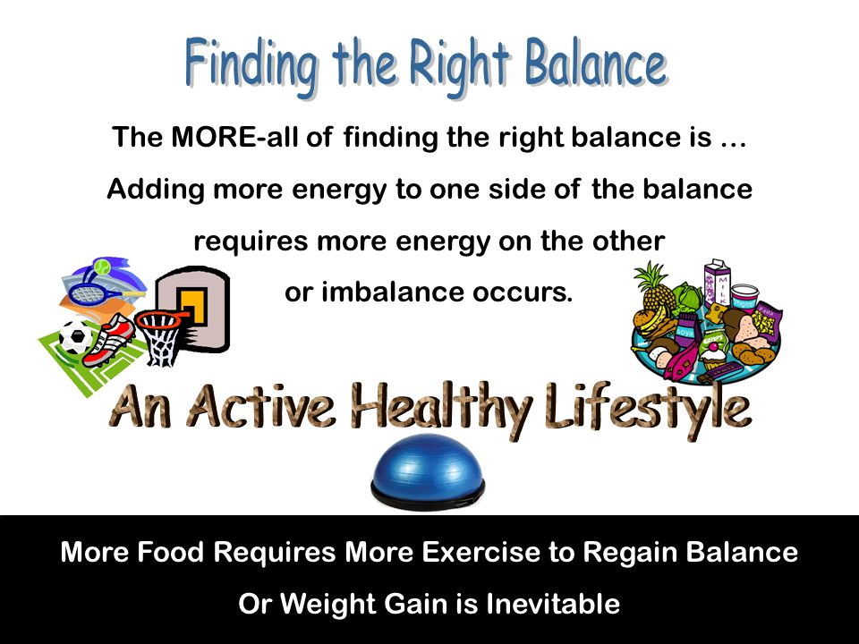 More Food Requires More Exercise to Regain Balance Or Weight Gain is Inevitable The MORE-all of finding the right balance is … Adding more energy to one side of the balance requires more energy on the other or imbalance occurs.
